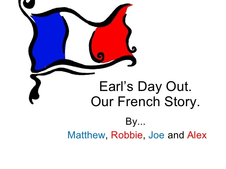 Earl's Day Out. Our French Story. By... Matthew ,  Robbie ,  Joe  and  Alex