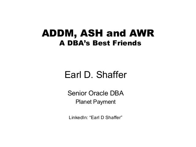 NYOUG – Summer Meeting – AWR 11g  ADDM, ASH and AWR A DBA's Best Friends  Earl D. Shaffer Senior Oracle DBA Planet Payment...