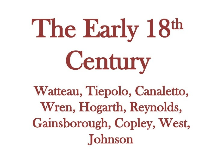 The Early 18 th  Century Watteau, Tiepolo, Canaletto, Wren, Hogarth, Reynolds, Gainsborough, Copley, West, Johnson