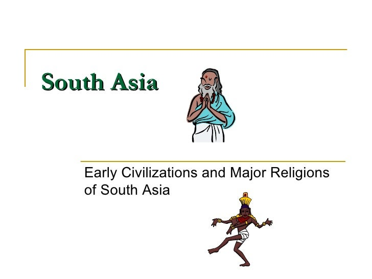 South Asia Early Civilizations and Major Religions of South Asia