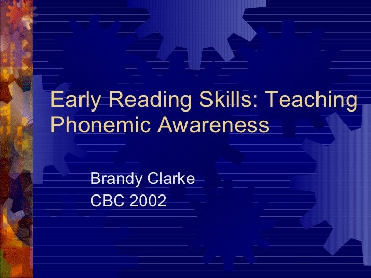 Early Reading Skills: Teaching Phonemic Awareness Brandy Clarke CBC 2002
