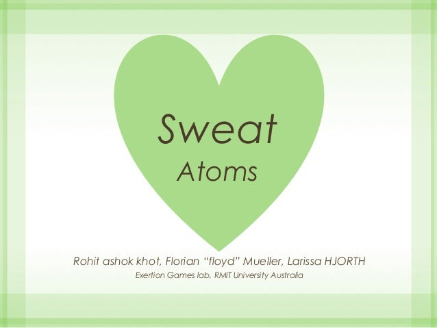 "Sweat Atoms Rohit ashok khot, Florian ""floyd"" Mueller, Larissa HJORTH Exertion Games lab, RMIT University Australia"