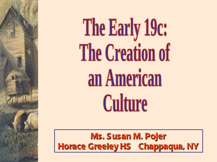 The Early 19c: The Creation of an American Culture Ms. Susan M. Pojer Horace Greeley HS  Chappaqua, NY