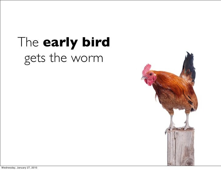 The early bird              gets the worm     Wednesday, January 27, 2010