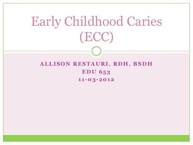 Early Childhood Caries        (ECC) ALLISON RESTAURI, RDH, BSDH           EDU 653          11-03-2012