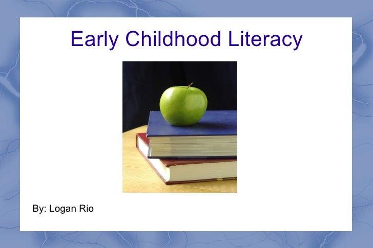 Early Childhood Literacy By: Logan Rio