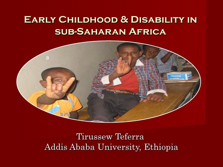 Early Childhood & Disability in     sub-Saharan Africa   a          Tirussew Teferra   Addis Ababa University, Ethiopia