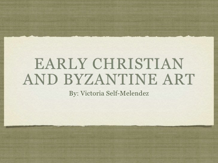 EARLY CHRISTIANAND BYZANTINE ART    By: Victoria Self-Melendez
