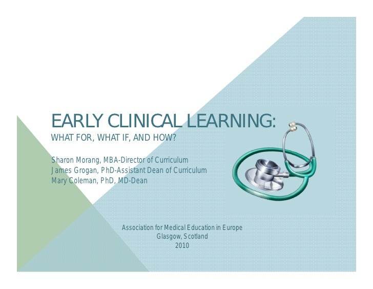 EARLY CLINICAL LEARNING:WHAT FOR, WHAT IF, AND HOW?Sharon Morang, MBA-Director of CurriculumJames Grogan, PhD-Assistant De...