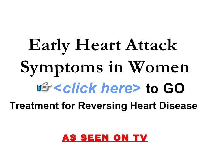 Treatment for Reversing Heart Disease   AS SEEN ON TV Early Heart Attack  Symptoms in Women < click here >   to   GO