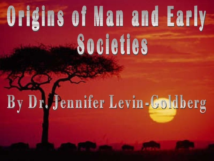 Origins of Man and Early Societies By Dr. Jennifer Levin-Goldberg