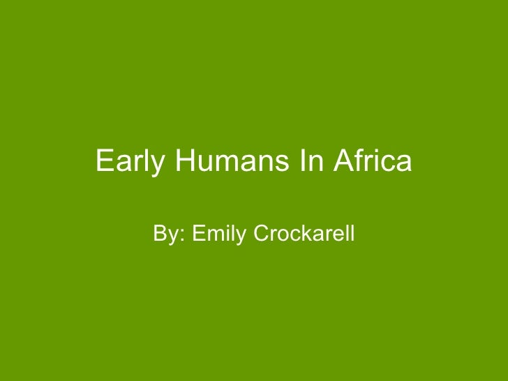 Early Humans In Africa By: Emily Crockarell