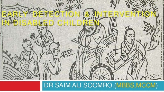 EARLY DETECTION & INTERVENTION IN DISABLED CHILDREN DR SAIM ALI SOOMRO.(MBBS,MCCM)