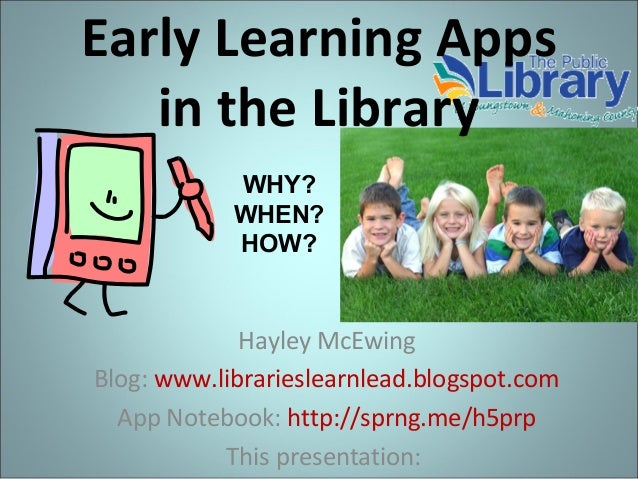Early Learning Apps in the Library Hayley McEwing Blog: www.librarieslearnlead.blogspot.com App Notebook: http://sprng.me/...