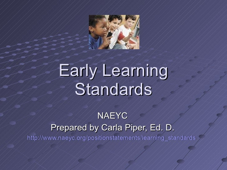 Early Learning Standards NAEYC Prepared by Carla Piper, Ed. D. http://www.naeyc.org/positionstatements/learning_standards