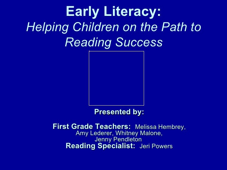 Early Literacy: Helping Children on the Path to Reading Success Presented by: First Grade Teachers:   Melissa Hembrey, Amy...