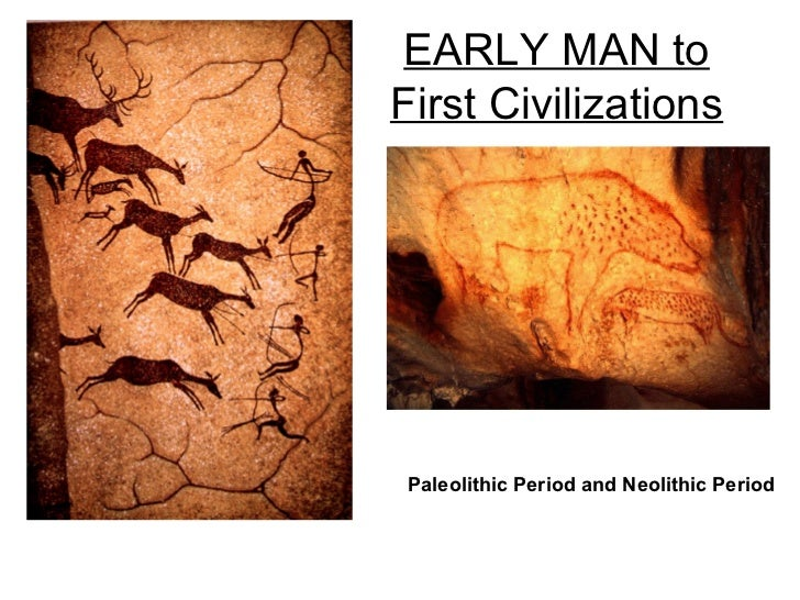 EARLY MAN toFirst Civilizations Paleolithic Period and Neolithic Period