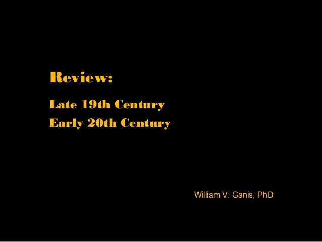Review: Late 19th Century Early 20th Century William V. Ganis, PhD