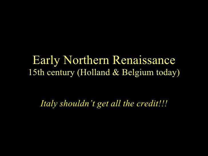 Early Northern Renaissance 15th century (Holland & Belgium today) Italy shouldn't get all the credit!!!