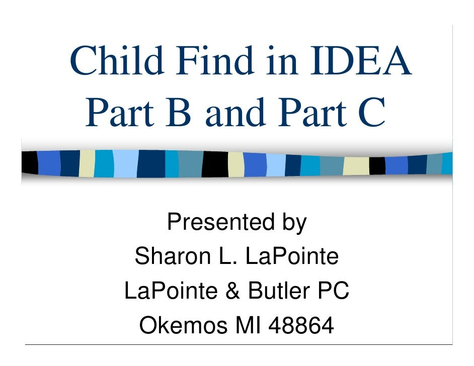 Child Find in IDEA  Part B and Part C       Presented by    Sharon L. LaPointe   LaPointe & Butler PC    Okemos MI 48864
