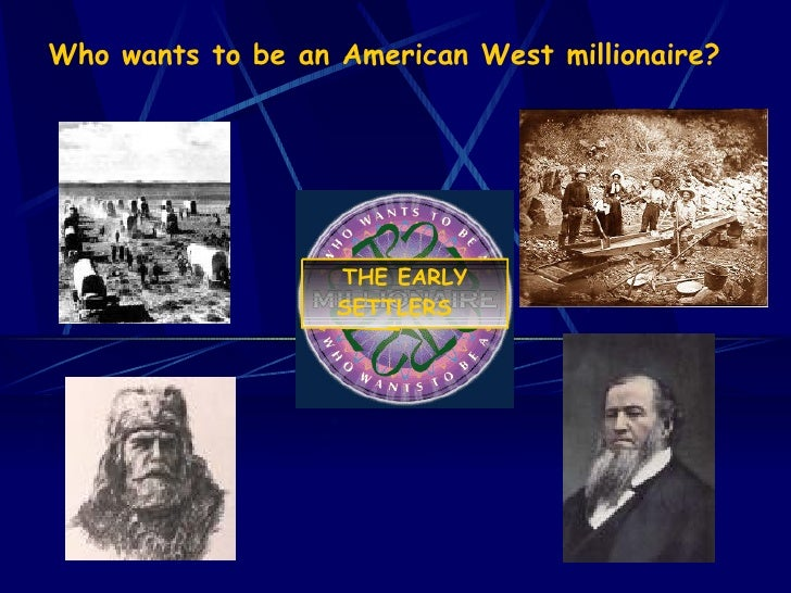 Who wants to be an American West millionaire?    THE EARLY SETTLERS