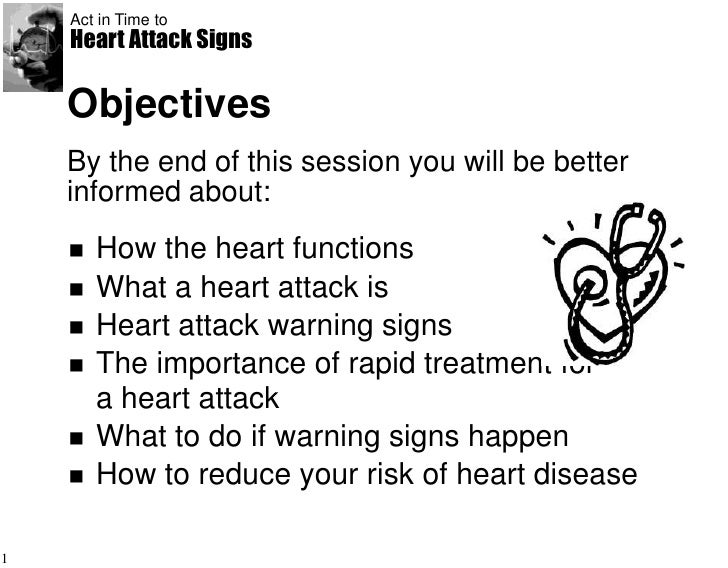 Act in Time to    Heart Attack Signs    Objectives    By the end of this session you will be better    informed about:    ...