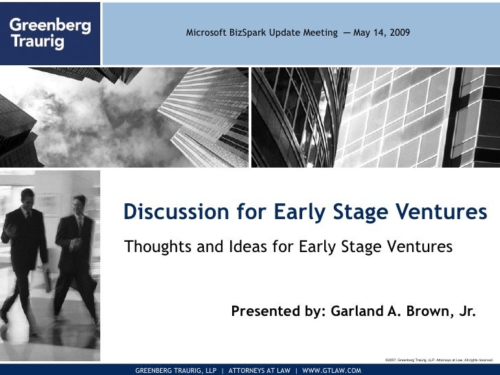 Discussion for Early Stage Ventures Presented by: Garland A. Brown, Jr. ©2007, Greenberg Traurig, LLP. Attorneys at Law. A...