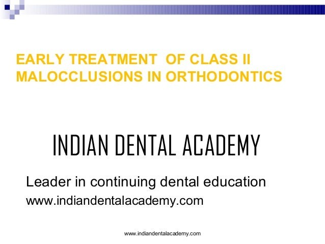 EARLY TREATMENT OF CLASS II MALOCCLUSIONS IN ORTHODONTICS  INDIAN DENTAL ACADEMY Leader in continuing dental education www...