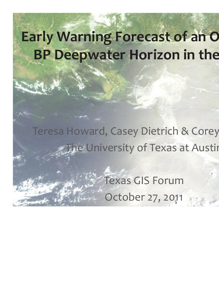 Early Warning Forecast of an Oil Spill:  BP Deepwater Horizon in the Gulf Teresa Howard, Casey Dietrich & Corey Trahan    ...