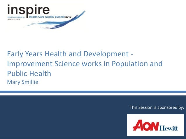 Early Years Health and Development -Improvement Science works in Population andPublic HealthMary SmillieThis Session is sp...