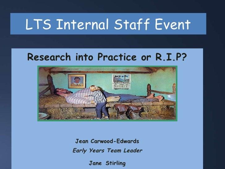 LTS Internal Staff Event <ul><li>Research into Practice or R.I.P? </li></ul><ul><li>Jean Carwood-Edwards </li></ul><ul><li...