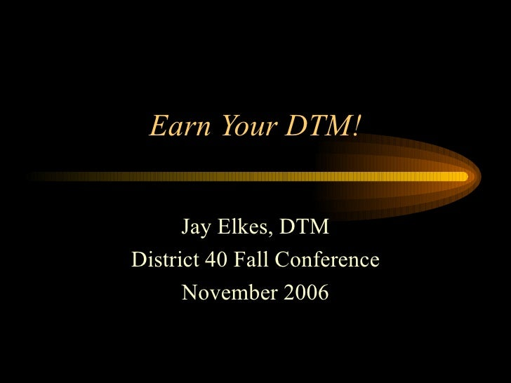 Earn Your DTM! Jay Elkes, DTM District 40 Fall Conference November 2006