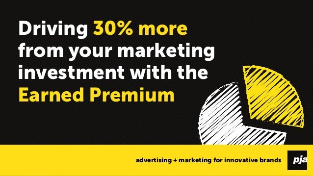Driving 30% more from your marketing investment with the Earned Premium  advertising + marketing for innovative brands 1