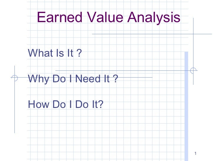 Earned Value AnalysisWhat Is It ?Why Do I Need It ?How Do I Do It?                         1