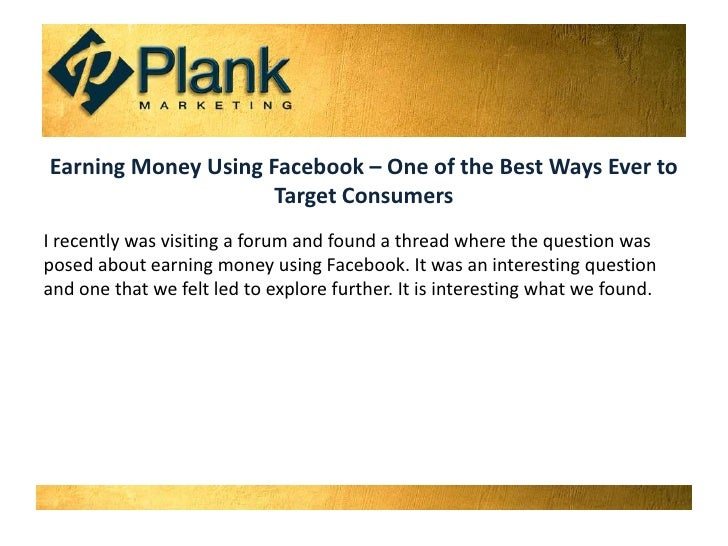 Earning Money Using Facebook – One of the Best Ways Ever to Target Consumers<br />I recently was visiting a forum and foun...
