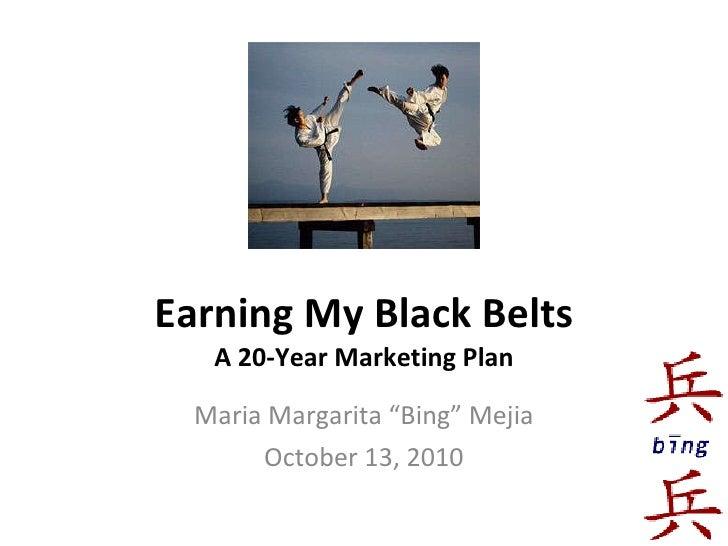 """Earning My Black Belts A 20-Year Marketing Plan Maria Margarita """"Bing"""" Mejia October 13, 2010"""