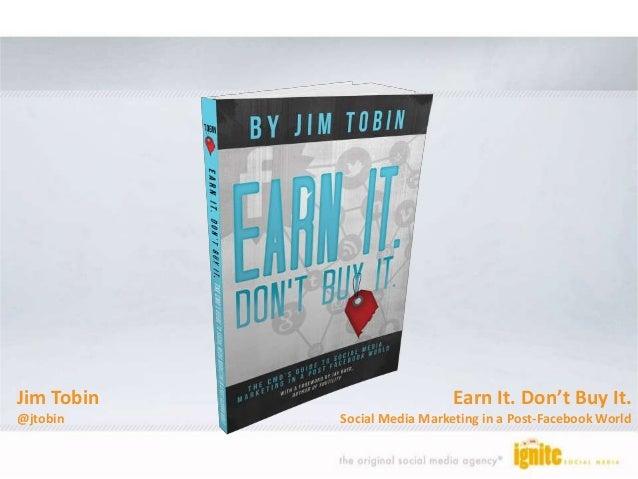 Earn It. Don't Buy It. Social Media Marketing in a Post-Facebook World Jim Tobin @jtobin