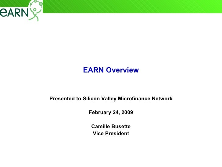 EARN Overview Presented to Silicon Valley Microfinance Network February 24, 2009 Camille Busette Vice President