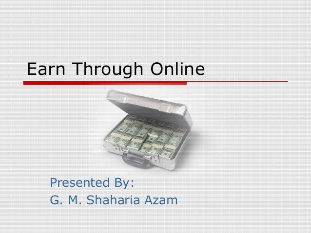 Earn Through Online Presented By: G. M. Shaharia Azam