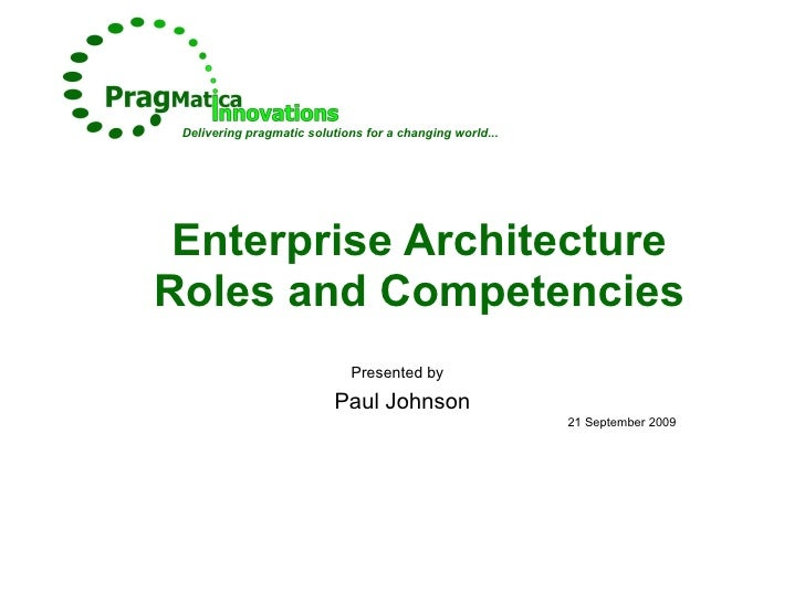 Enterprise Architecture Roles and Competencies Presented by   Paul Johnson 21 September 2009 Delivering pragmatic solution...