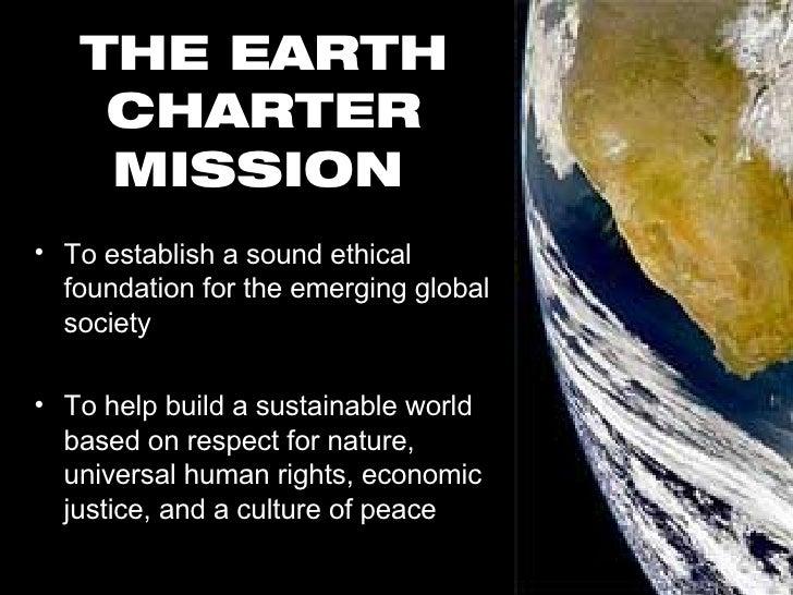 THE EARTH CHARTER MISSION   <ul><li>To establish a sound ethical foundation for the emerging global society </li></ul><ul>...