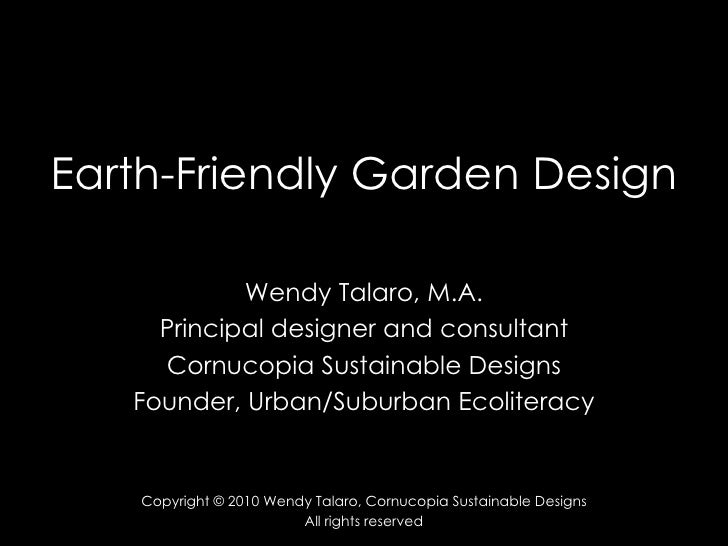Earth-Friendly Garden Design Wendy Talaro, M.A. Principal designer and consultant Cornucopia Sustainable Designs Founder, ...