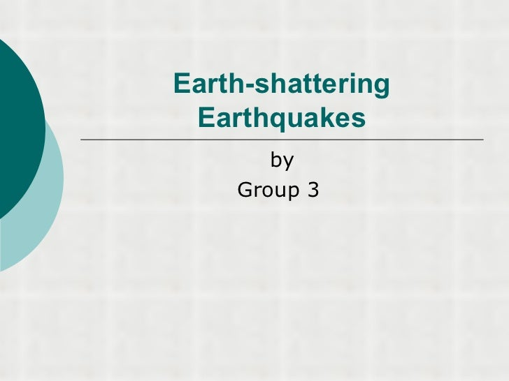 Earth-shattering Earthquakes       by    Group 3