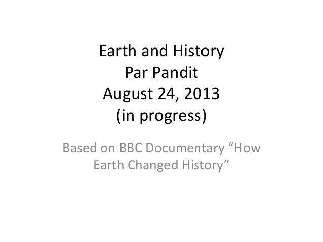 "Earth and History Par Pandit August 24, 2013 (in progress) Based on BBC Documentary ""How Earth Changed History"""