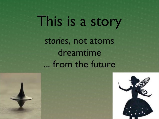 This is a story stories, not atoms dreamtime ... from the future
