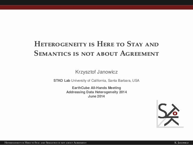 Heterogeneity is Here to Stay and Semantics is not about Agreement Krzysztof Janowicz STKO Lab University of California, S...