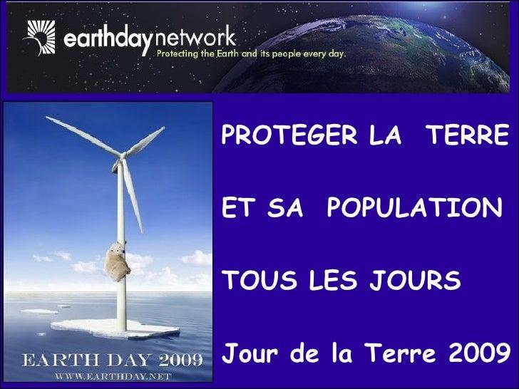 PROTEGER LA  TERRE ET SA  POPULATION TOUS LES JOURS Jour de la Terre 2009