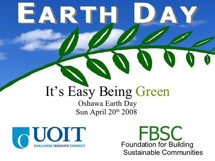 It's Easy Being  Green Oshawa Earth Day Sun April 20 th  2008  Foundation for Building  Sustainable Communities FBSC