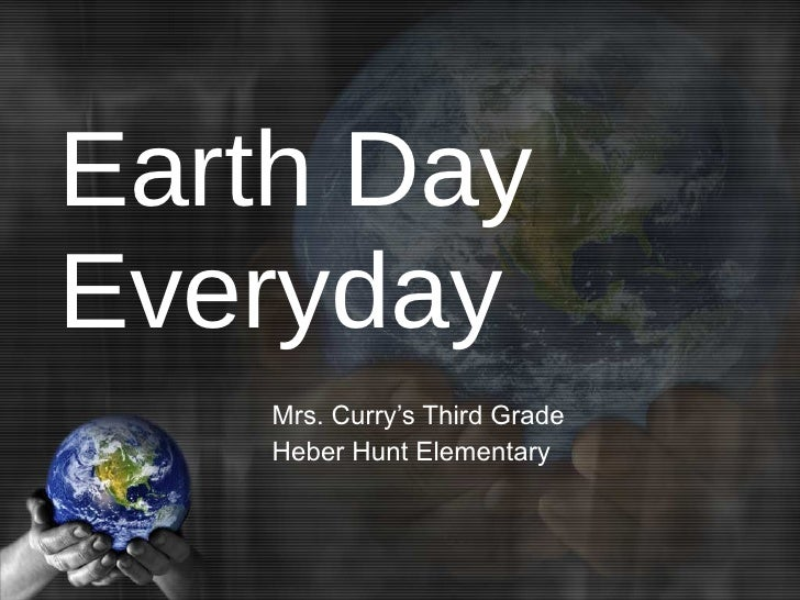 Earth Day Everyday Mrs. Curry's Third Grade Heber Hunt Elementary