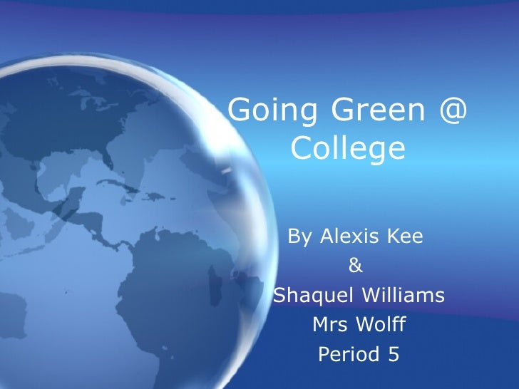 Going Green @ College By Alexis Kee  &  Shaquel Williams Mrs Wolff Period 5